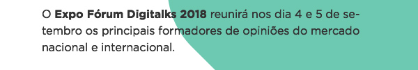 O Expo Fórum Digitalks 2018 reunirá nos dia 4 e 5 de setembro os principais formadores de opiniões do mercado nacional e internacional.